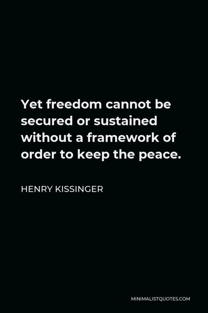 Henry Kissinger Quote - Yet freedom cannot be secured or sustained without a framework of order to keep the peace.