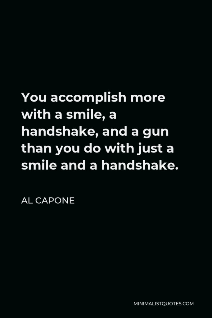 Al Capone Quote - You accomplish more with a smile, a handshake, and a gun than you do with just a smile and a handshake.