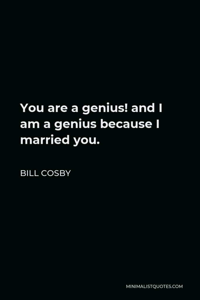 Bill Cosby Quote - You are a genius! and I am a genius because I married you.