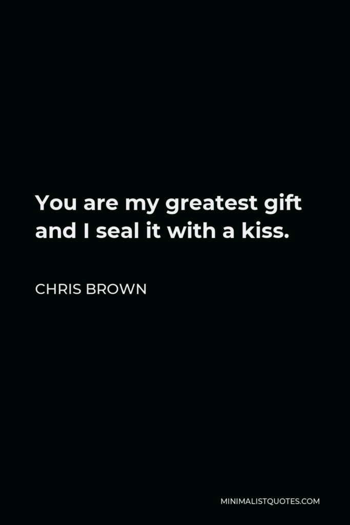 Chris Brown Quote - You are my greatest gift and I seal it with a kiss.