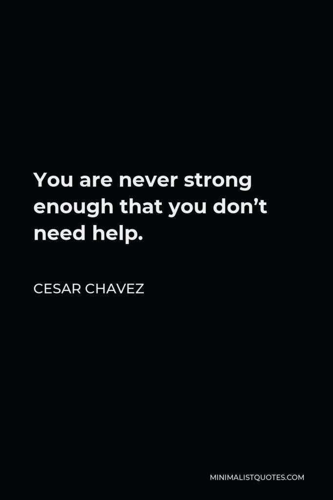 Cesar Chavez Quote - You are never strong enough that you don't need help.