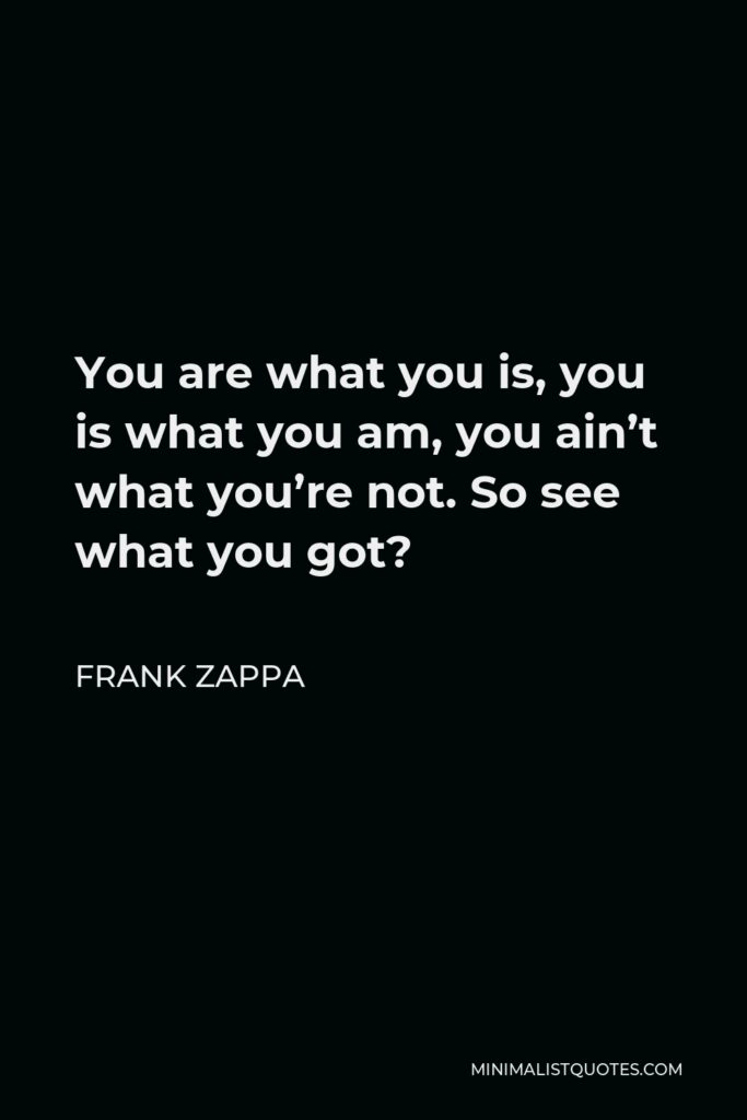 Frank Zappa Quote - You are what you is, you is what you am, you ain't what you're not. So see what you got?