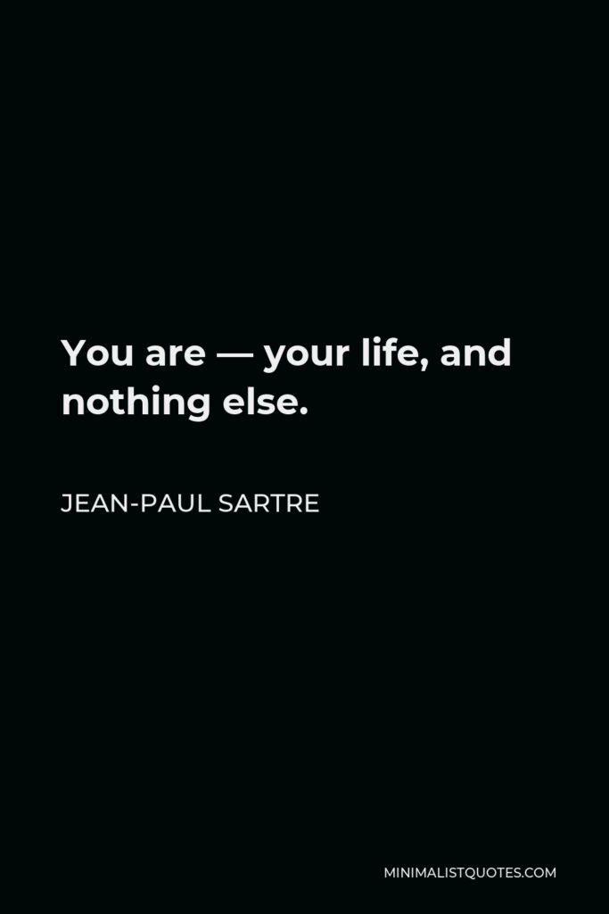 Jean-Paul Sartre Quote - You are — your life, and nothing else.