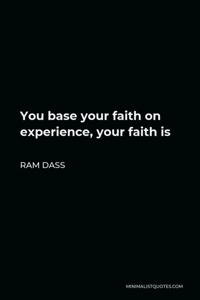 Ram Dass Quote - You base your faith on experience, your faith is