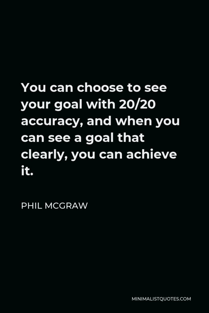 Phil McGraw Quote - You can choose to see your goal with 20/20 accuracy, and when you can see a goal that clearly, you can achieve it.