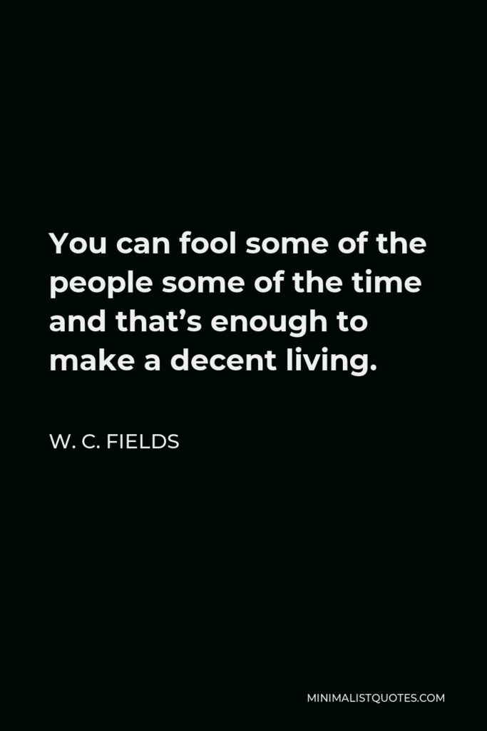 W. C. Fields Quote - You can fool some of the people some of the time and that's enough to make a decent living.