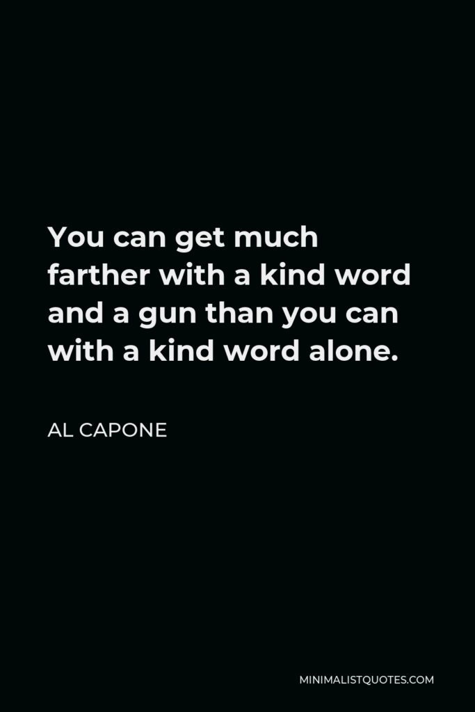 Al Capone Quote - You can get much farther with a kind word and a gun than you can with a kind word alone.