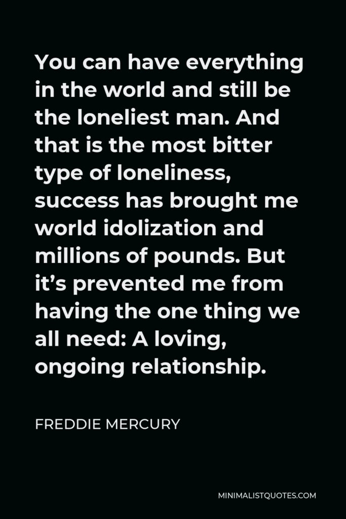 Freddie Mercury Quote - You can have everything in the world and still be the loneliest man. And that is the most bitter type of loneliness, success has brought me world idolization and millions of pounds. But it's prevented me from having the one thing we all need: A loving, ongoing relationship.