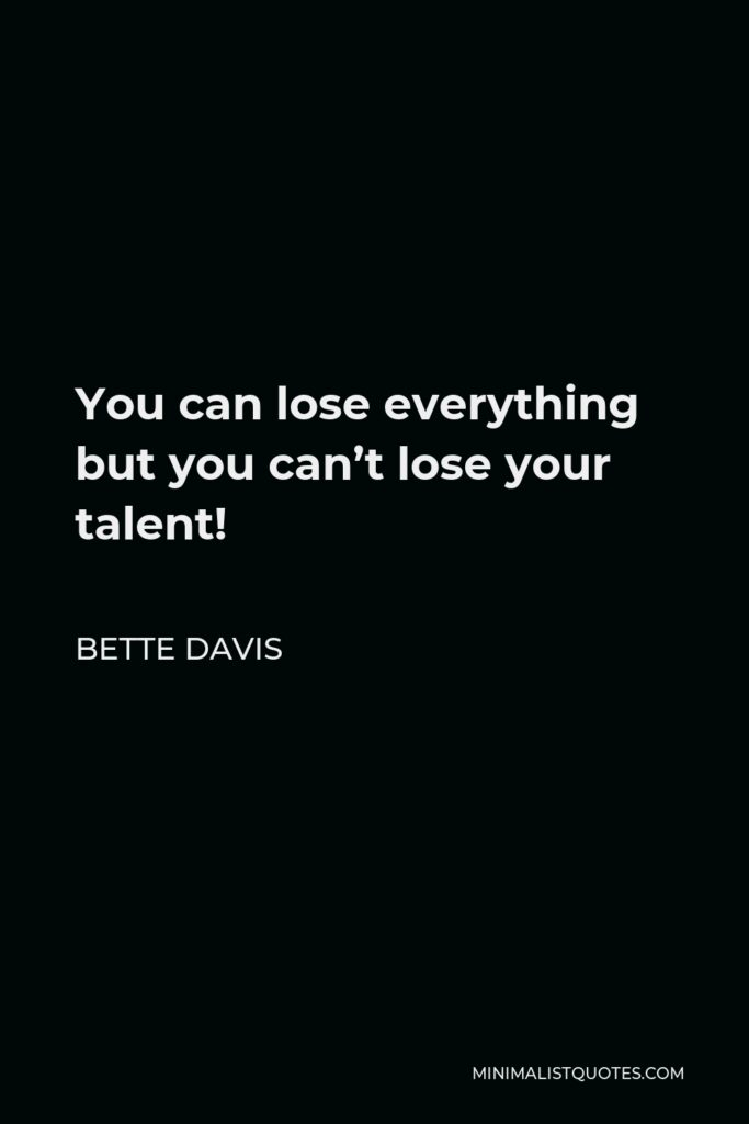 Bette Davis Quote - You can lose everything but you can't lose your talent!