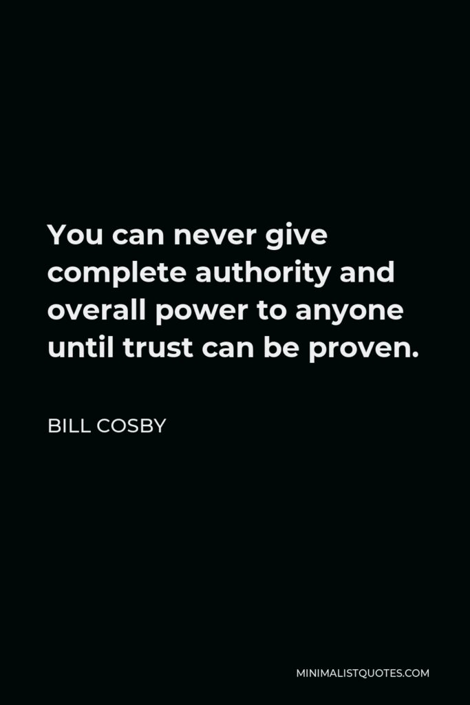Bill Cosby Quote - You can never give complete authority and overall power to anyone until trust can be proven.