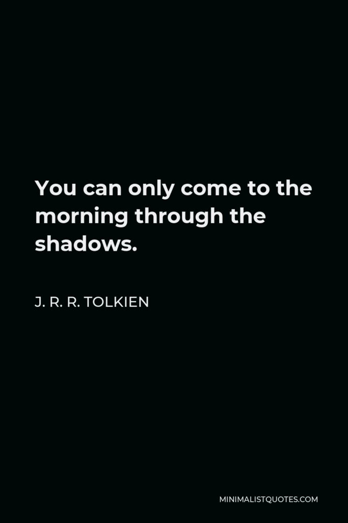J. R. R. Tolkien Quote - You can only come to the morning through the shadows.