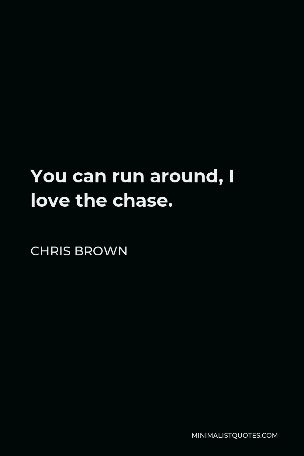 Chris Brown Quote - You can run around, I love the chase.