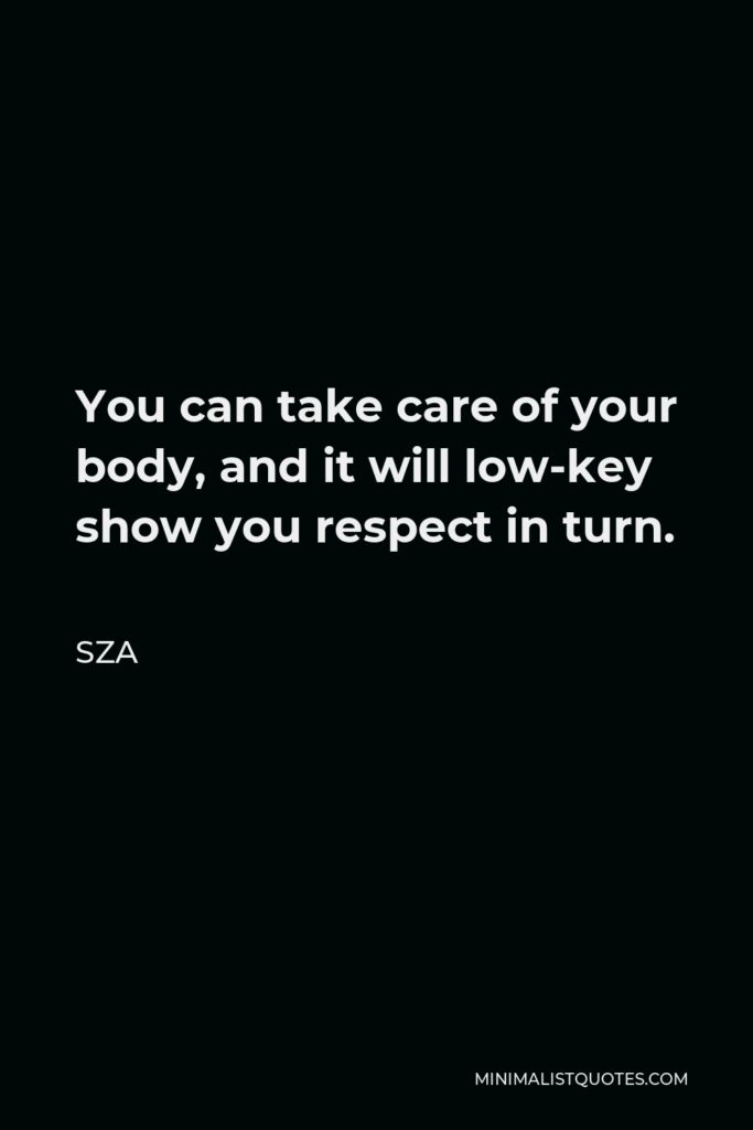 SZA Quote - You can take care of your body, and it will low-key show you respect in turn.