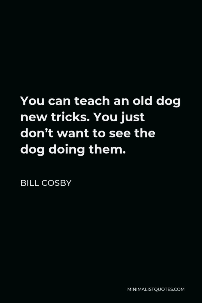 Bill Cosby Quote - You can teach an old dog new tricks. You just don't want to see the dog doing them.