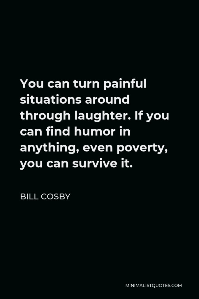 Bill Cosby Quote - You can turn painful situations around through laughter. If you can find humor in anything, even poverty, you can survive it.