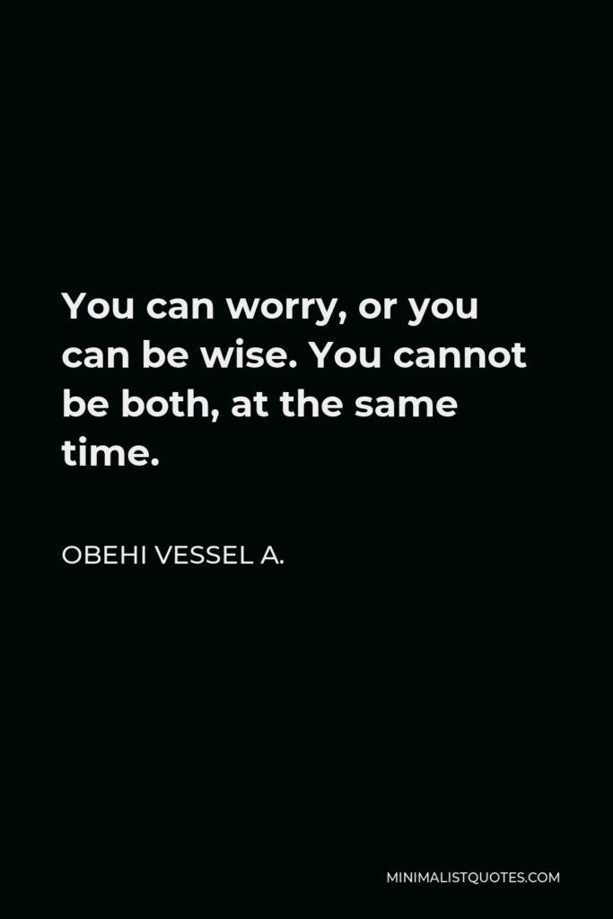 Obehi Vessel A. Quote - You can worry, or you can be wise. You cannot be both, at the same time.