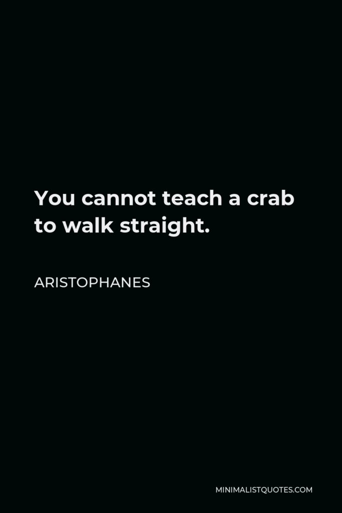 Aristophanes Quote - You cannot teach a crab to walk straight.