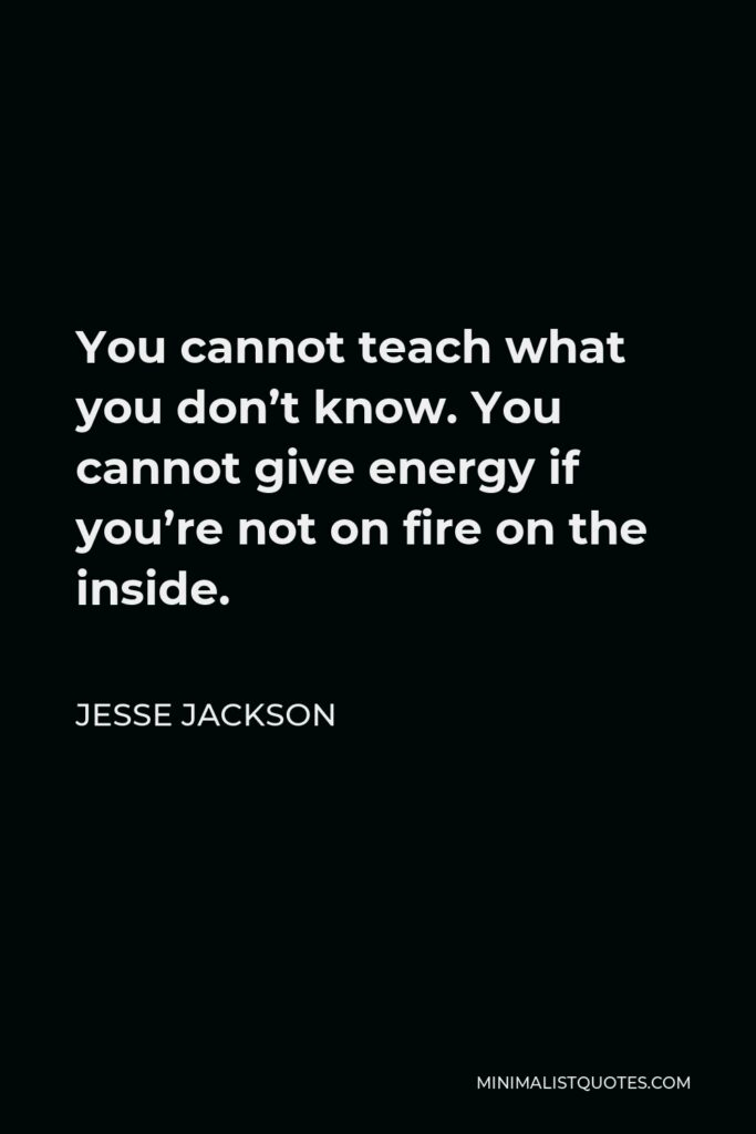 Jesse Jackson Quote - You cannot teach what you don't know. You cannot give energy if you're not on fire on the inside.