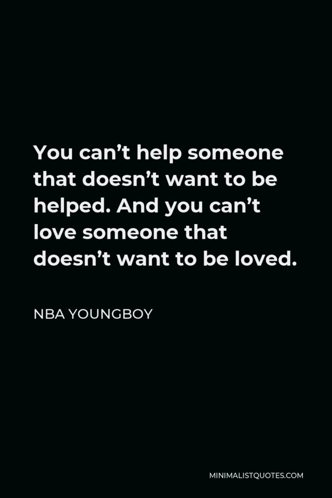NBA Youngboy Quote - You can't help someone that doesn't want to be helped. And you can't love someone that doesn't want to be loved.