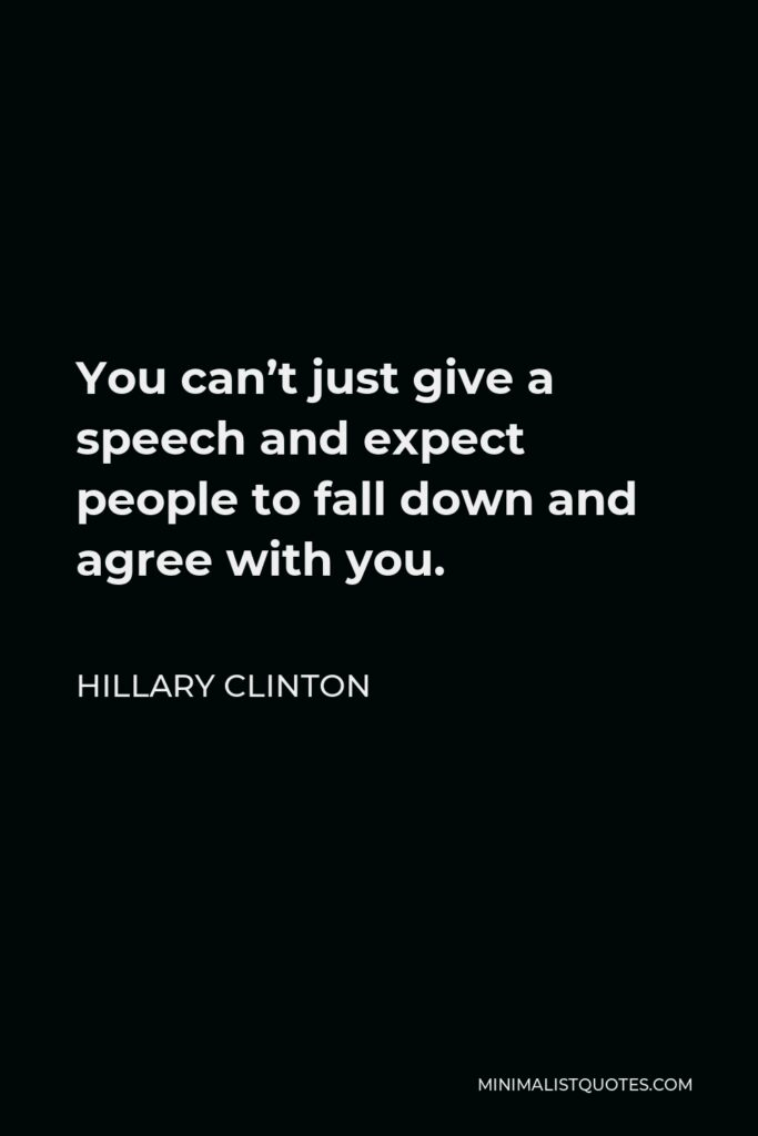 Hillary Clinton Quote - You can't just give a speech and expect people to fall down and agree with you.