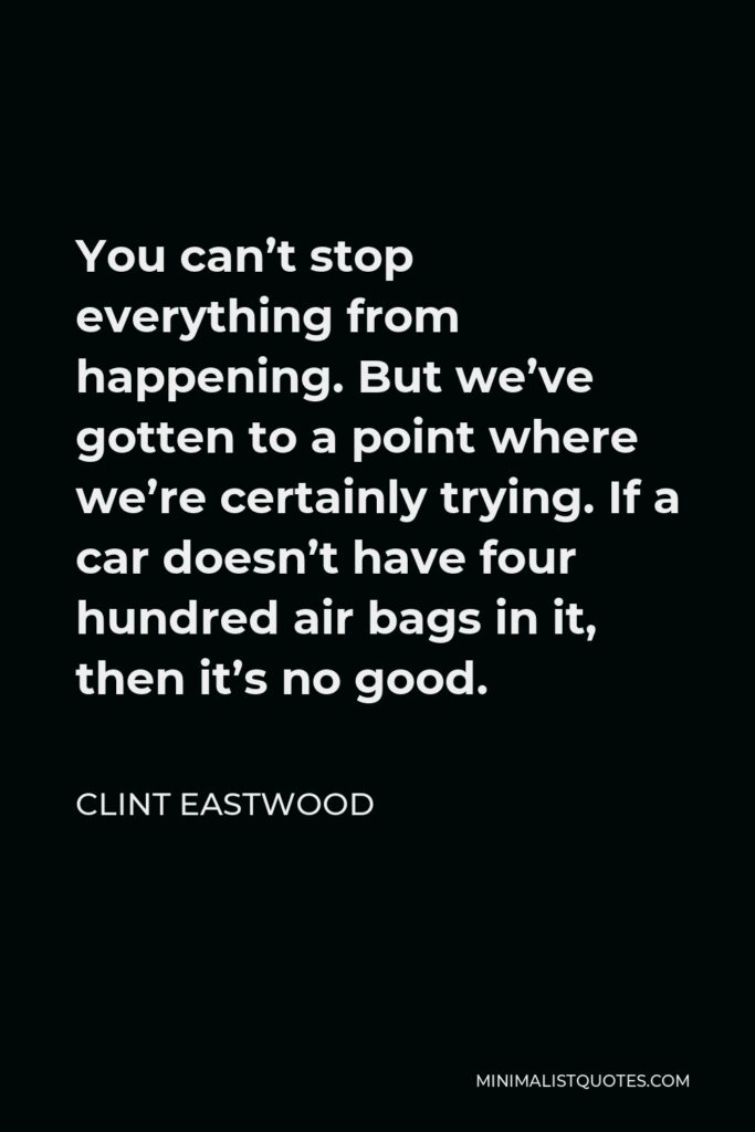 Clint Eastwood Quote - You can't stop everything from happening. But we've gotten to a point where we're certainly trying. If a car doesn't have four hundred air bags in it, then it's no good.