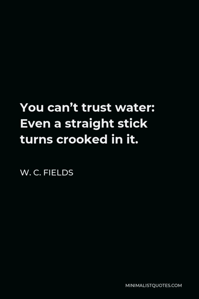 W. C. Fields Quote - You can't trust water: Even a straight stick turns crooked in it.