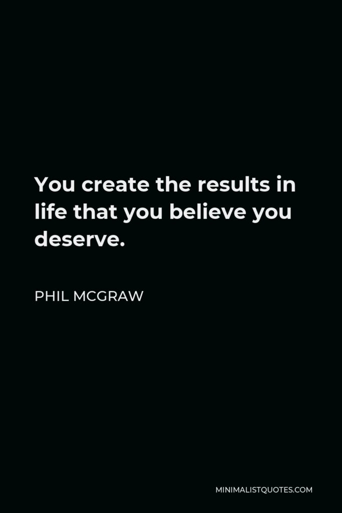 Phil McGraw Quote - You create the results in life that you believe you deserve.