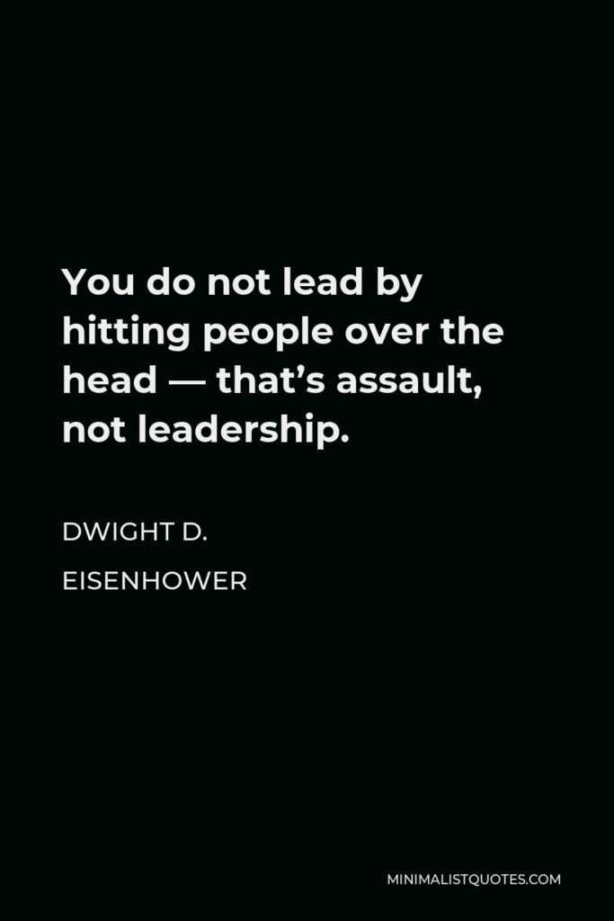Dwight D. Eisenhower Quote - You do not lead by hitting people over the head — that's assault, not leadership.