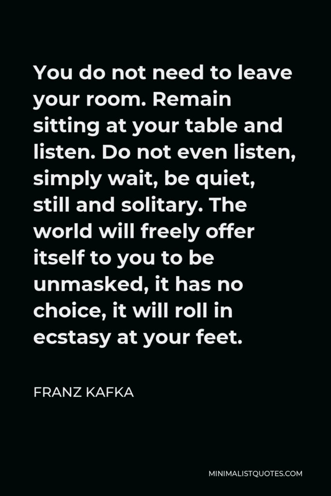 Franz Kafka Quote - You do not need to leave your room. Remain sitting at your table and listen. Do not even listen, simply wait, be quiet, still and solitary. The world will freely offer itself to you to be unmasked, it has no choice, it will roll in ecstasy at your feet.
