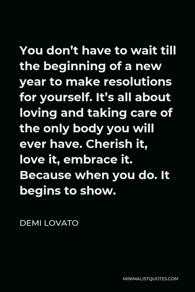 Demi Lovato Quote - You don't have to wait till the beginning of a new year to make resolutions for yourself. It's all about loving and taking care of the only body you will ever have. Cherish it, love it, embrace it. Because when you do. It begins to show.