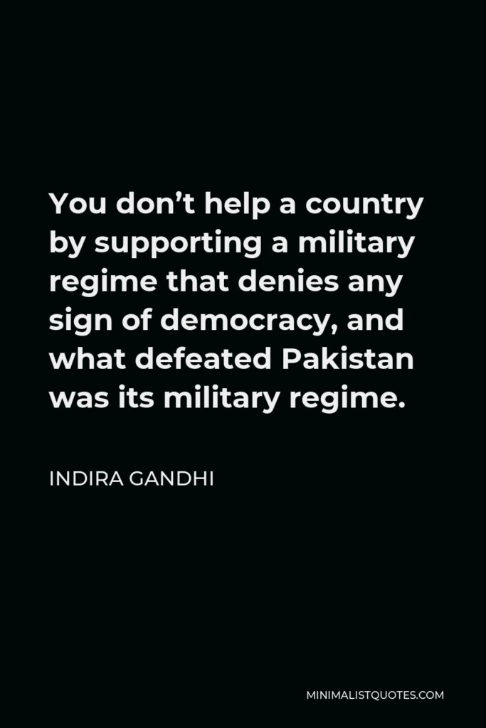 Indira Gandhi Quote - You don't help a country by supporting a military regime that denies any sign of democracy, and what defeated Pakistan was its military regime.
