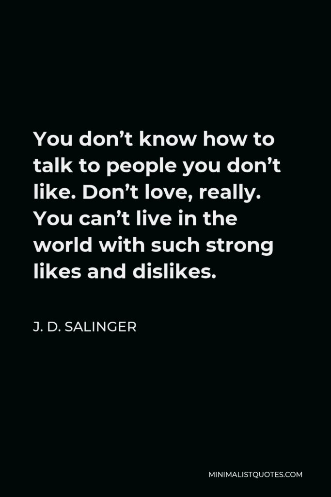 J. D. Salinger Quote - You don't know how to talk to people you don't like. Don't love, really. You can't live in the world with such strong likes and dislikes.