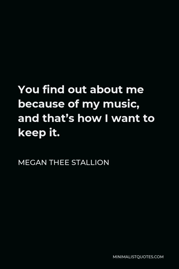Megan Thee Stallion Quote - You find out about me because of my music, and that's how I want to keep it.