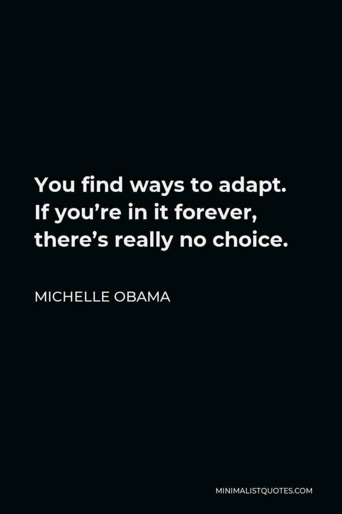 Michelle Obama Quote - You find ways to adapt. If you're in it forever, there's really no choice.