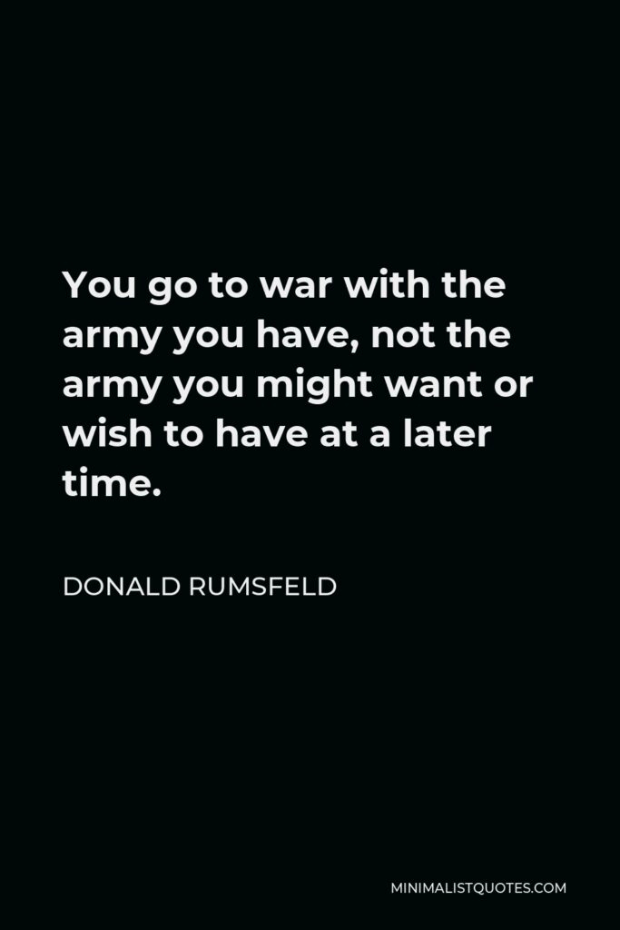 Donald Rumsfeld Quote - You go to war with the army you have, not the army you might want or wish to have at a later time.