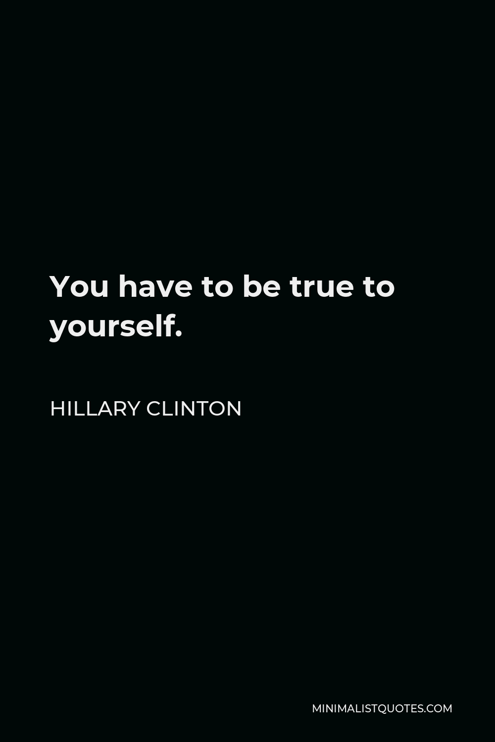 Hillary Clinton Quote - You have to be true to yourself.
