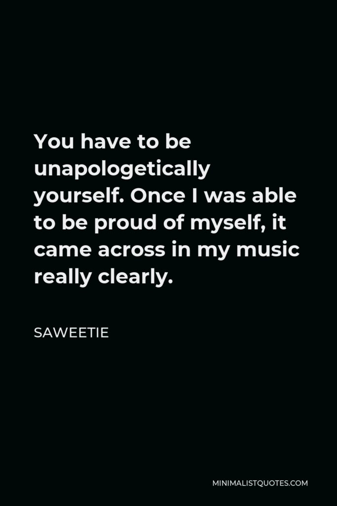 Saweetie Quote - You have to be unapologetically yourself. Once I was able to be proud of myself, it came across in my music really clearly.