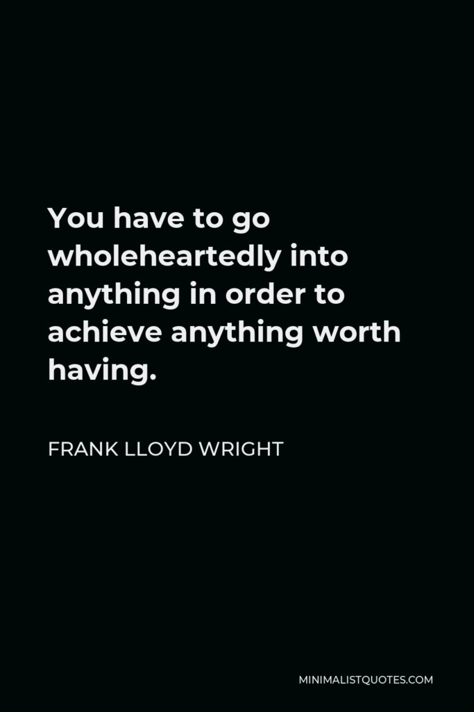 Frank Lloyd Wright Quote - You have to go wholeheartedly into anything in order to achieve anything worth having.