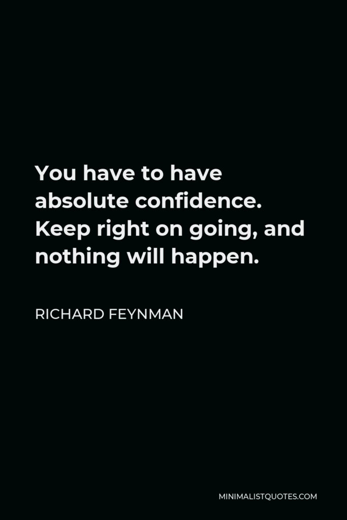 Richard Feynman Quote - You have to have absolute confidence. Keep right on going, and nothing will happen.