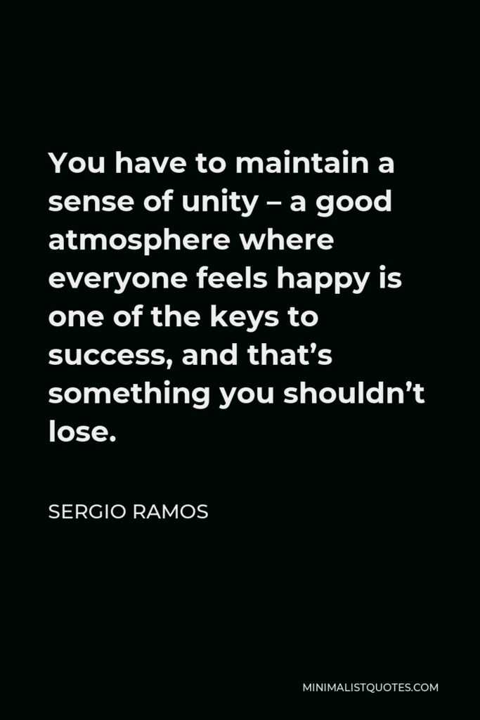 Sergio Ramos Quote - You have to maintain a sense of unity – a good atmosphere where everyone feels happy is one of the keys to success, and that's something you shouldn't lose.
