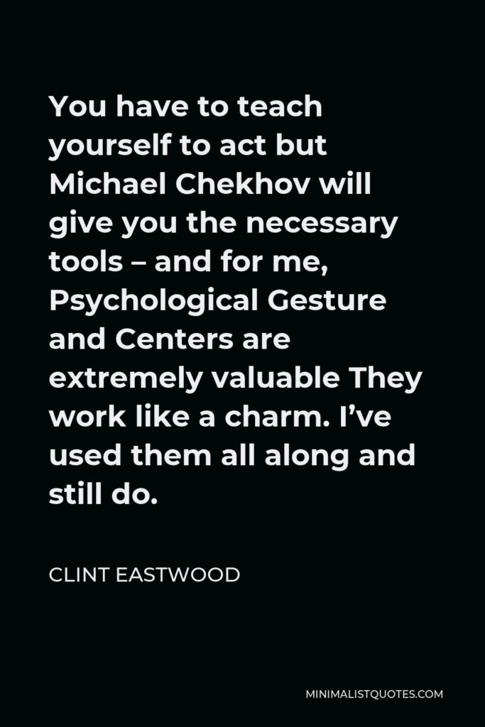 Clint Eastwood Quote - You have to teach yourself to act but Michael Chekhov will give you the necessary tools – and for me, Psychological Gesture and Centers are extremely valuable They work like a charm. I've used them all along and still do.