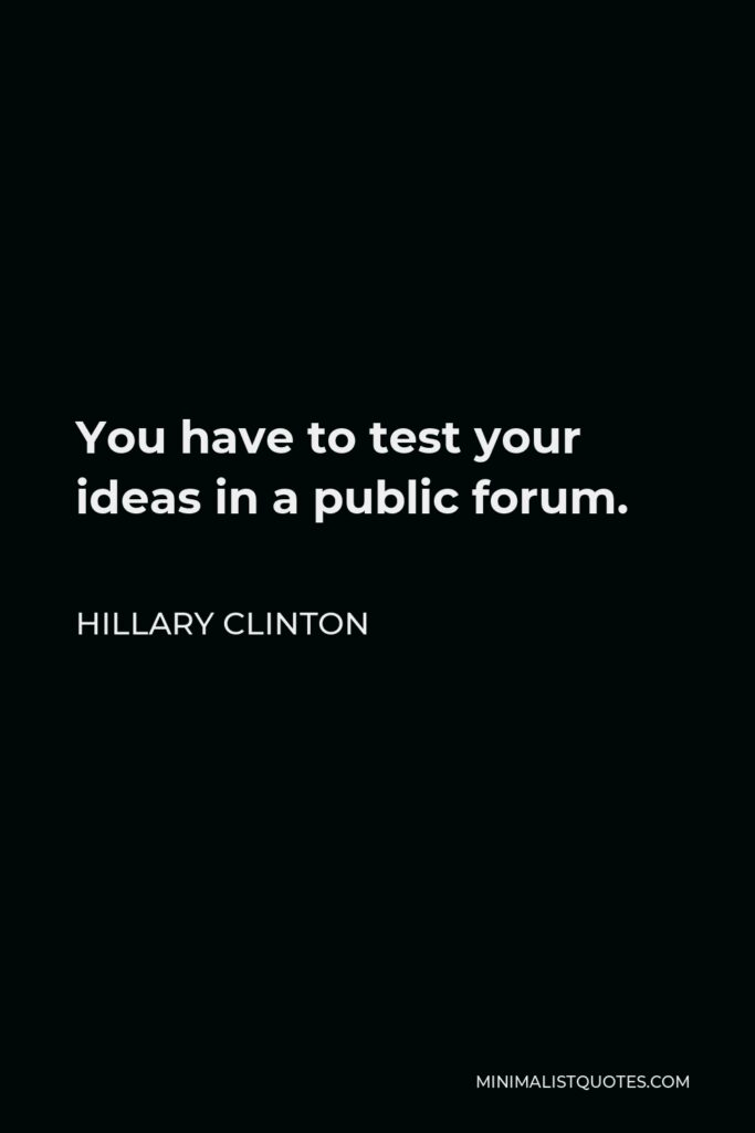 Hillary Clinton Quote - You have to test your ideas in a public forum.