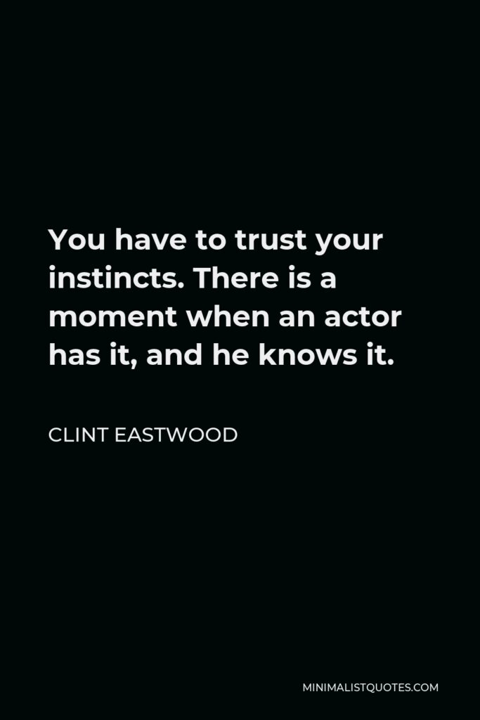 Clint Eastwood Quote - You have to trust your instincts. There is a moment when an actor has it, and he knows it.