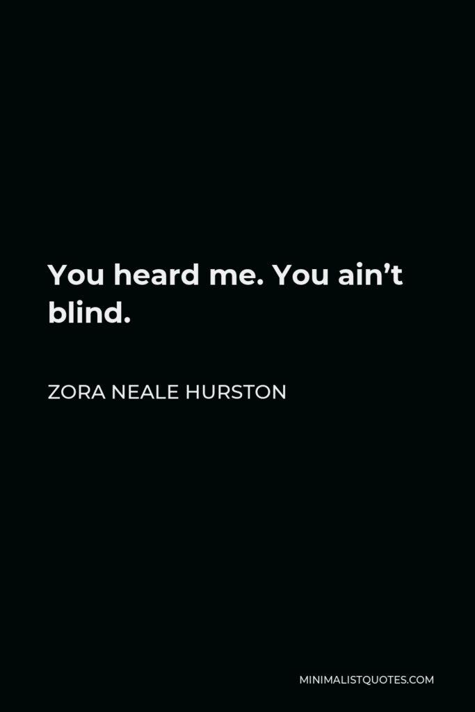 Zora Neale Hurston Quote - You heard me. You ain't blind.