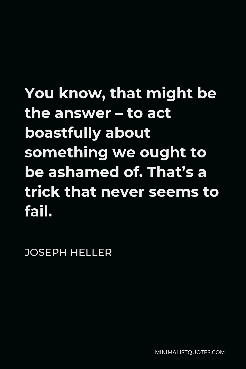 Joseph Heller Quote - You know, that might be the answer – to act boastfully about something we ought to be ashamed of. That's a trick that never seems to fail.