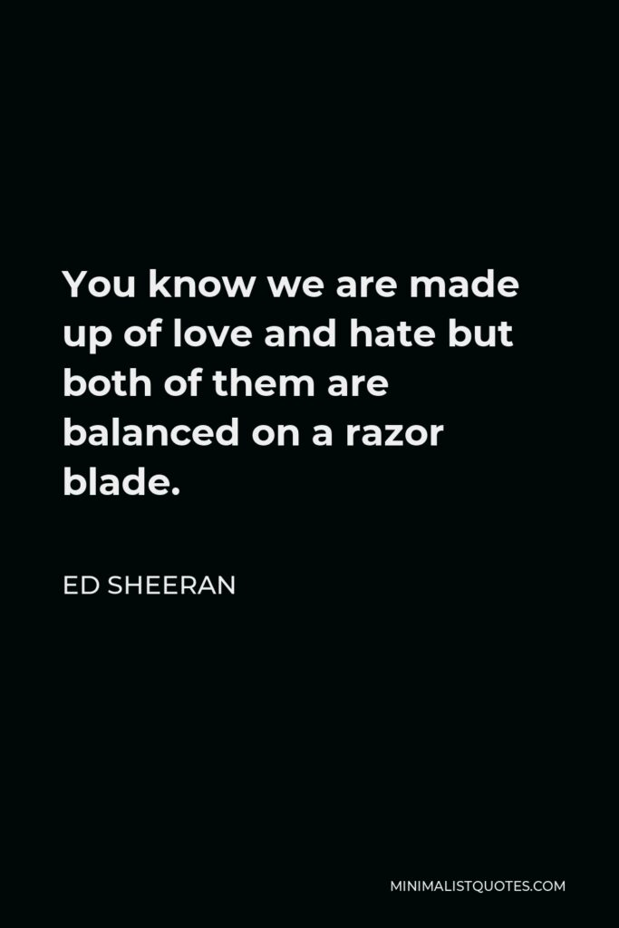 Ed Sheeran Quote - You know we are made up of love and hate but both of them are balanced on a razor blade.