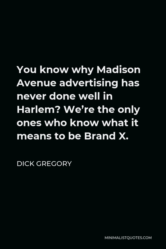 Dick Gregory Quote - You know why Madison Avenue advertising has never done well in Harlem? We're the only ones who know what it means to be Brand X.