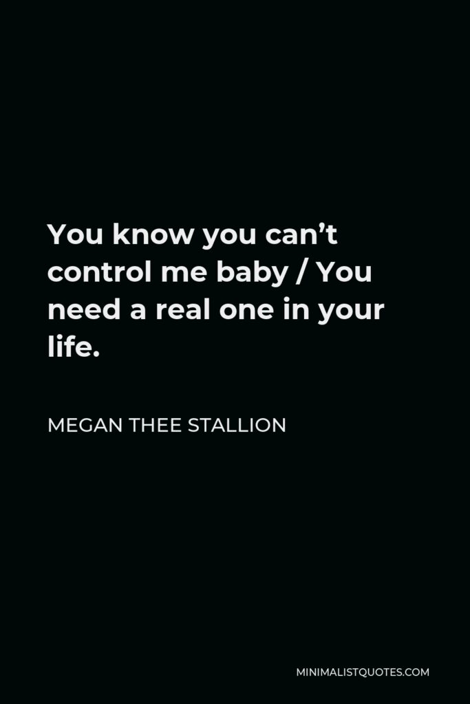 Megan Thee Stallion Quote - You know you can't control me, baby, you need a real one in your life.