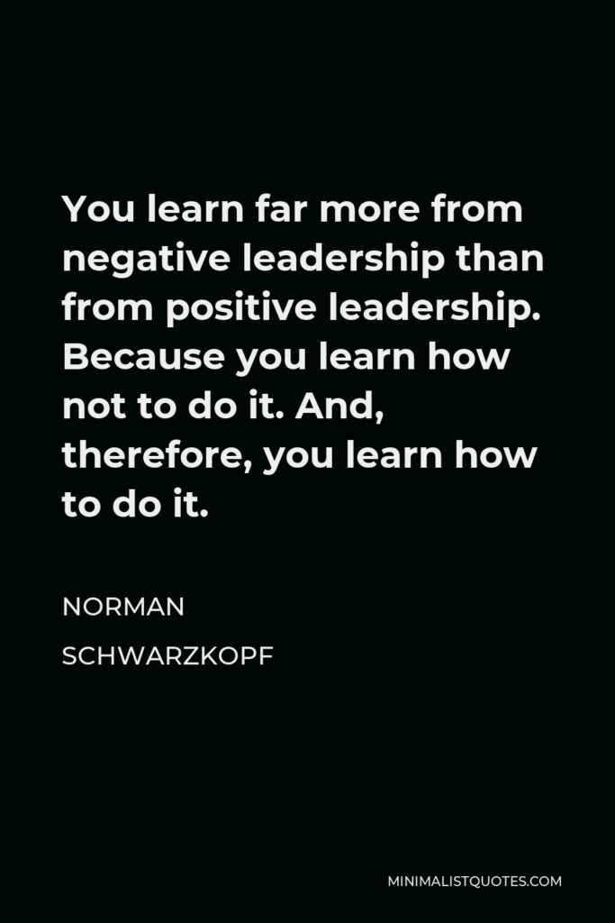 Norman Schwarzkopf Quote - You learn far more from negative leadership than from positive leadership. Because you learn how not to do it. And, therefore, you learn how to do it.