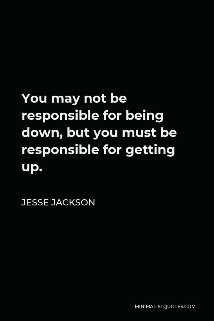 Jesse Jackson Quote - You may not be responsible for being down, but you must be responsible for getting up.